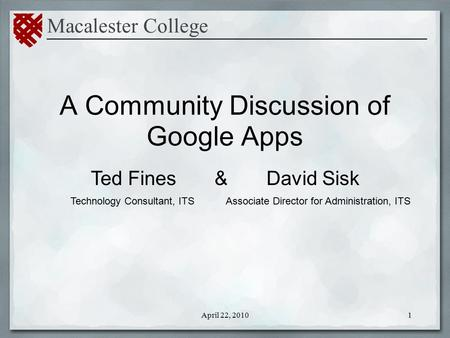 A Community Discussion of Google Apps Macalester College _____________________________________________ Ted Fines & David Sisk 1April 22, 2010 Associate.