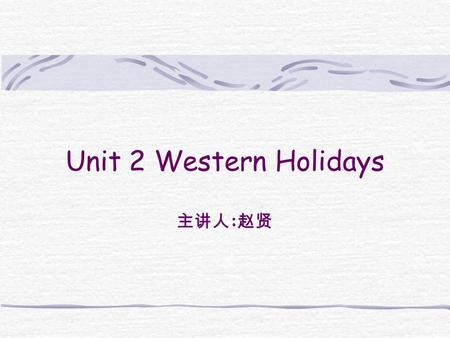 Unit 2 Western Holidays 主讲人 : 赵贤. Warm-up Introduce background information New words and Expressions Analyze the passage Summary Homework.