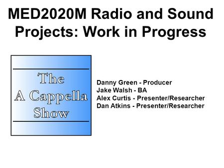 MED2020M Radio and Sound Projects: Work in Progress Danny Green - Producer Jake Walsh - BA Alex Curtis - Presenter/Researcher Dan Atkins - Presenter/Researcher.
