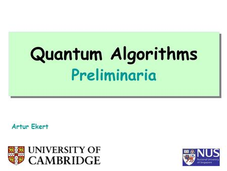 Quantum Algorithms Preliminaria Artur Ekert. Computation INPUT OUTPUT 0 1 0 1 0 1 1 1 0 0 1 0 Physics Inside (and outside) THIS IS WHAT OUR LECTURES WILL.