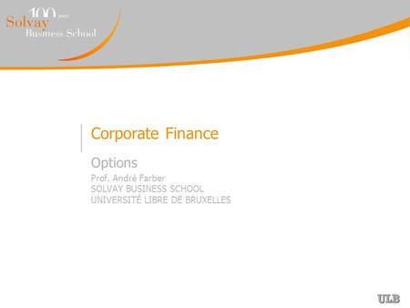 Corporate Finance Options Prof. André Farber SOLVAY BUSINESS SCHOOL UNIVERSITÉ LIBRE DE BRUXELLES.