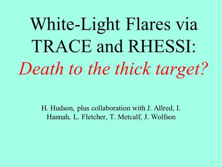 White-Light Flares via TRACE and RHESSI: Death to the thick target? H. Hudson, plus collaboration with J. Allred, I. Hannah, L. Fletcher, T. Metcalf, J.