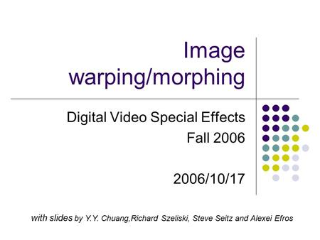 Image warping/morphing Digital Video Special Effects Fall 2006 2006/10/17 with slides by Y.Y. Chuang,Richard Szeliski, Steve Seitz and Alexei Efros.