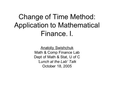 Change of Time Method: Application to Mathematical Finance. I. Anatoliy Swishchuk Math & Comp Finance Lab Dept of Math & Stat, U of C 'Lunch at the Lab'
