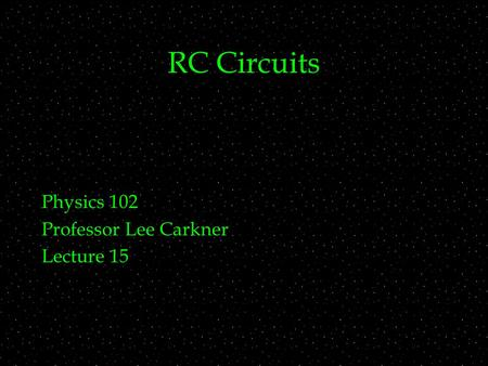 RC Circuits Physics 102 Professor Lee Carkner Lecture 15.