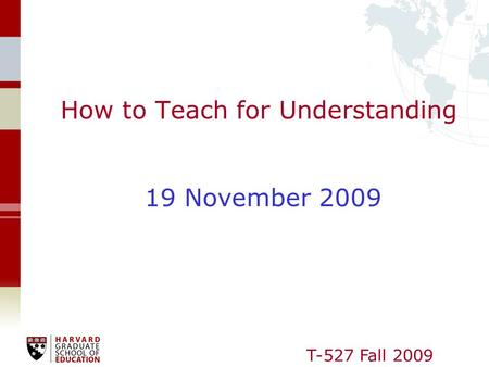 T-527 Fall 2009 How to Teach for Understanding 19 November 2009.
