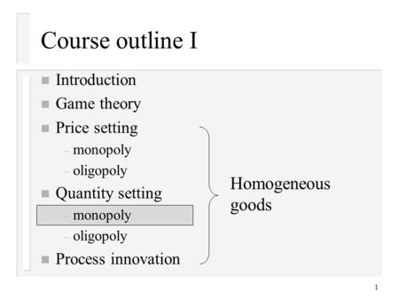 1 Course outline I n Introduction n Game theory n Price setting – monopoly – oligopoly n Quantity setting – monopoly – oligopoly n Process innovation Homogeneous.