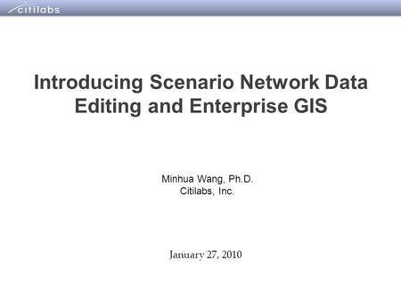 1 Introducing Scenario Network Data Editing and Enterprise GIS January 27, 2010 Minhua Wang, Ph.D. Citilabs, Inc.