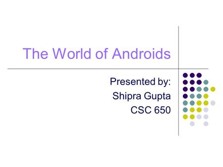 The World of Androids Presented by: Shipra Gupta CSC 650.