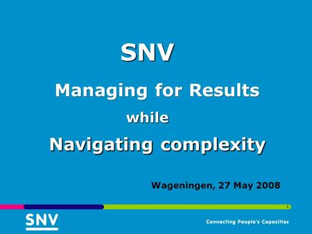 1 Wageningen, 27 May 2008 Navigating complexity Managing for Results while SNV.