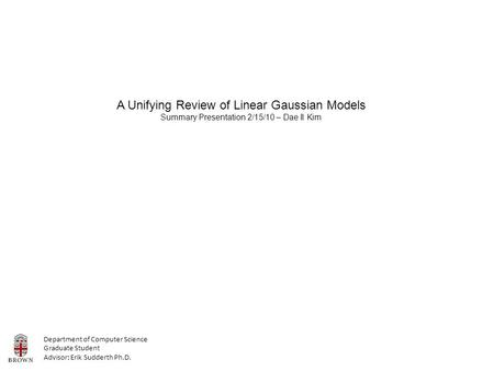 A Unifying Review of Linear Gaussian Models Summary Presentation 2/15/10 – Dae Il Kim Department of Computer Science Graduate Student Advisor: Erik Sudderth.
