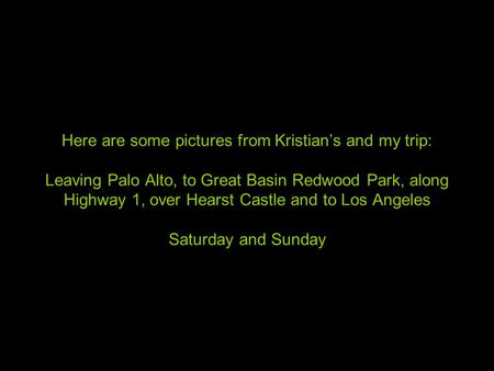 Here are some pictures from Kristian's and my trip: Leaving Palo Alto, to Great Basin Redwood Park, along Highway 1, over Hearst Castle and to Los Angeles.