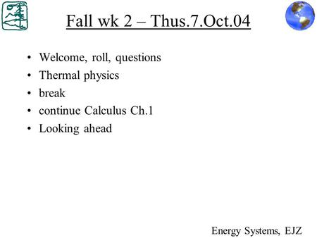 Fall wk 2 – Thus.7.Oct.04 Welcome, roll, questions Thermal physics break continue Calculus Ch.1 Looking ahead Energy Systems, EJZ.