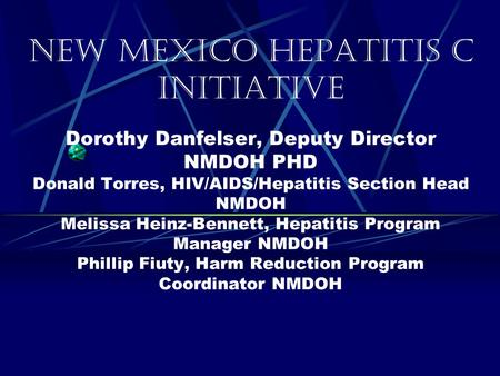 New Mexico Hepatitis C Initiative Dorothy Danfelser, Deputy Director NMDOH PHD Donald Torres, HIV/AIDS/Hepatitis Section Head NMDOH Melissa Heinz-Bennett,