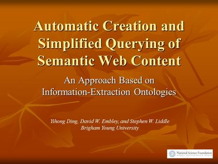 Automatic Creation and Simplified Querying of Semantic Web Content An Approach Based on Information-Extraction Ontologies Yihong Ding, David W. Embley,