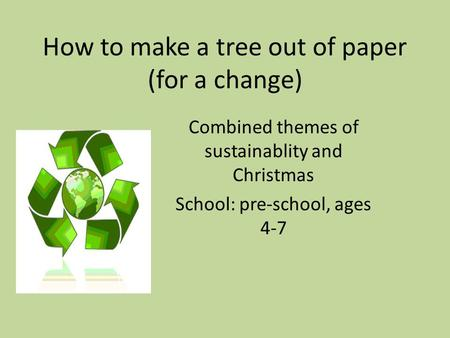 How to make a tree out of paper (for a change) Combined themes of sustainablity and Christmas School: pre-school, ages 4-7.
