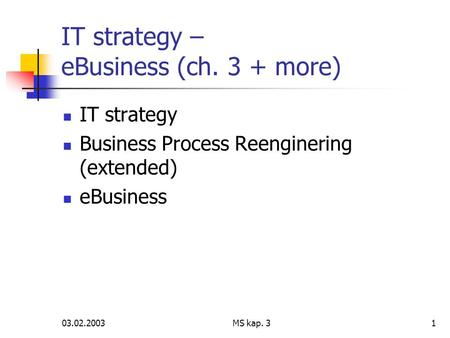03.02.2003MS kap. 31 IT strategy – eBusiness (ch. 3 + more) IT strategy Business Process Reenginering (extended) eBusiness.