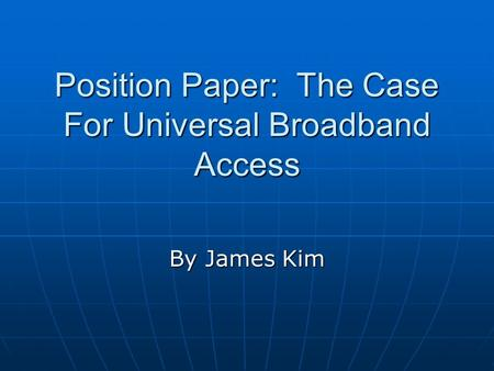 Position Paper: The Case For Universal Broadband Access By James Kim.