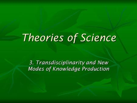 Theories of Science 3. Transdisciplinarity and New Modes of Knowledge Production.