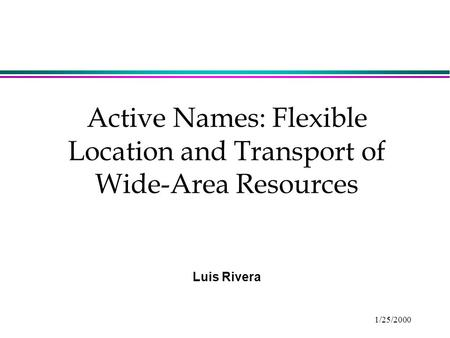 1/25/2000 Active Names: Flexible Location and Transport of Wide-Area Resources Luis Rivera.