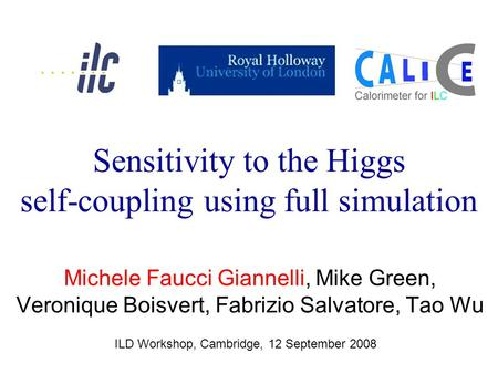 Michele Faucci Giannelli, Mike Green, Veronique Boisvert, Fabrizio Salvatore, Tao Wu ILD Workshop, Cambridge, 12 September 2008 Sensitivity to the Higgs.