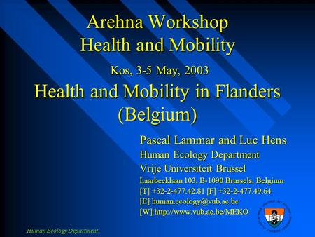 Human Ecology Department Arehna Workshop Health and Mobility Kos, 3-5 May, 2003 Health and Mobility in Flanders (Belgium) Pascal Lammar and Luc Hens Human.