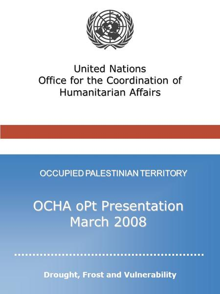 OCCUPIED PALESTINIAN TERRITORY United Nations Office for the Coordination of Humanitarian Affairs OCHA oPt Presentation March 2008 Drought, Frost and Vulnerability.