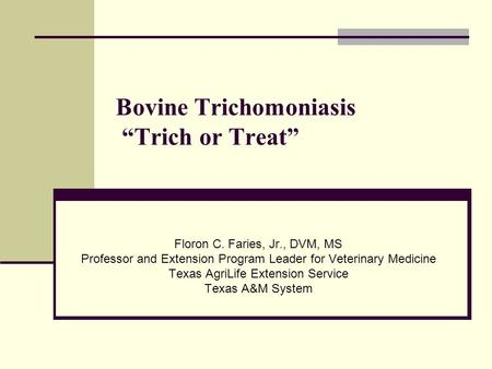 "Bovine Trichomoniasis ""Trich or Treat"" Floron C. Faries, Jr., DVM, MS Professor and Extension Program Leader for Veterinary Medicine Texas AgriLife Extension."