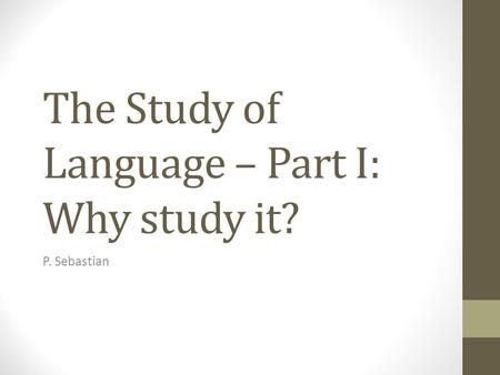 The Study of Language – Part I: Why study it? P. Sebastian.