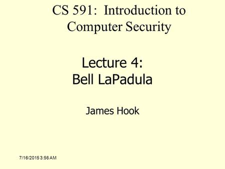 7/16/2015 3:58 AM Lecture 4: Bell LaPadula James Hook CS 591: Introduction to Computer Security.