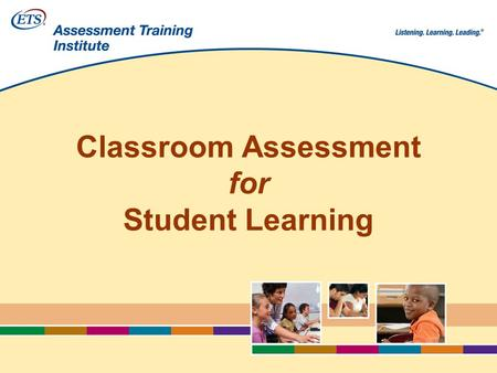 Classroom Assessment for Student Learning. 2 3 Copyright © 2008 by Educational Testing Service. All rights reserved. ETS, the ETS logo and LISTENING.