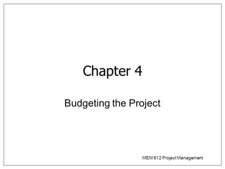 MEM 612 Project Management Chapter 4 Budgeting the Project.