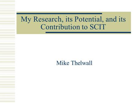 My Research, its Potential, and its Contribution to SCIT Mike Thelwall.