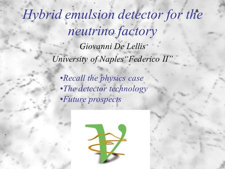 "Hybrid emulsion detector for the neutrino factory Giovanni De Lellis University of Naples""Federico II"" Recall the physics case The detector technology."