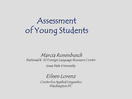 Assessment of Young Students Marcia Rosenbusch National K-12 Foreign Language Resource Center Iowa State University Eileen Lorenz Center for Applied Linguistics.