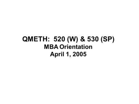 QMETH: 520 (W) & 530 (SP) MBA Orientation April 1, 2005.