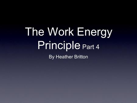 The Work Energy Principle Part 4 By Heather Britton.
