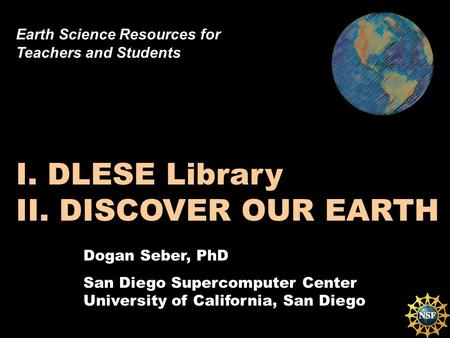 Dogan Seber, PhD San Diego Supercomputer Center University of California, San Diego I. DLESE Library II. DISCOVER OUR EARTH Earth Science Resources for.