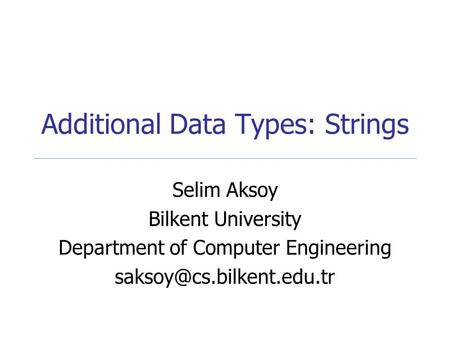Additional Data Types: Strings Selim Aksoy Bilkent University Department of Computer Engineering
