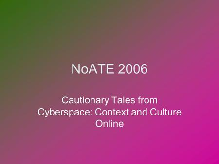 NoATE 2006 Cautionary Tales from Cyberspace: Context and Culture Online.