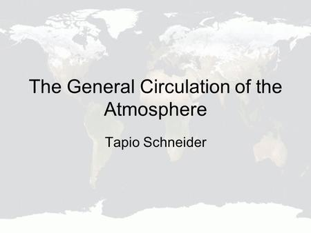 The General Circulation of the Atmosphere Tapio Schneider.