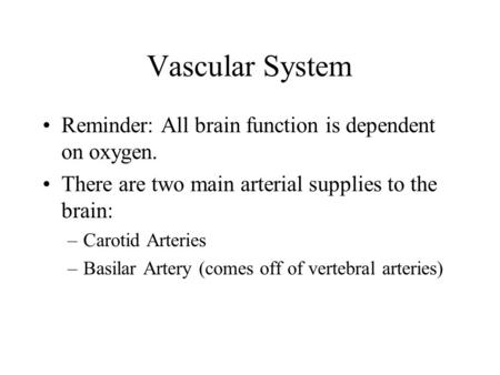 Vascular System Reminder: All brain function is dependent on oxygen. There are two main arterial supplies to the brain: –Carotid Arteries –Basilar Artery.