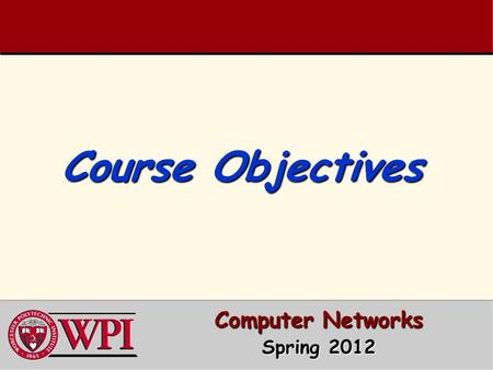 Course Objectives Computer Networks Spring 2012. Course Objectives 1. To understand modern computer network architectures from a design and performance.