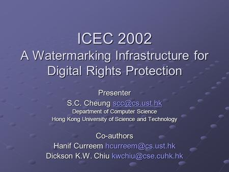 ICEC 2002 A Watermarking Infrastructure for Digital Rights Protection Presenter S.C. Cheung  Department of Computer Science.