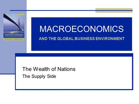 MACROECONOMICS AND THE GLOBAL BUSINESS ENVIRONMENT The Wealth of Nations The Supply Side.