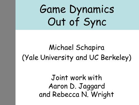 Game Dynamics Out of Sync Michael Schapira (Yale University and UC Berkeley) Joint work with Aaron D. Jaggard and Rebecca N. Wright.