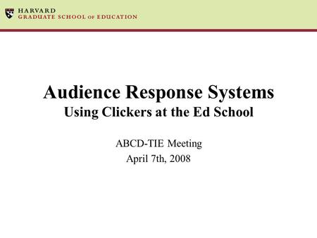 Audience Response Systems Using Clickers at the Ed School ABCD-TIE Meeting April 7th, 2008.