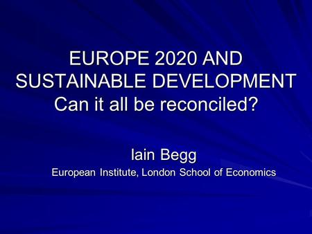 EUROPE 2020 AND SUSTAINABLE DEVELOPMENT Can it all be reconciled? Iain Begg European Institute, London School of Economics.