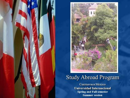 Study Abroad Program Cuernavaca Mexico Universidad Internacional Cuernavaca Mexico Universidad Internacional Spring and Fall semester Summer session.