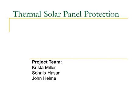 Thermal Solar Panel Protection Project Team: Krista Miller Sohaib Hasan John Helme.